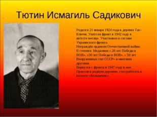 Тютин Исмагиль Садикович Родился 21 января 1924 года в деревне Тат-Ключи. Ушё