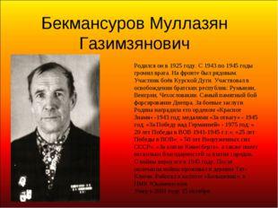 Бекмансуров Муллазян Газимзянович Родился он в 1925 году. С 1943 по 1945 годы