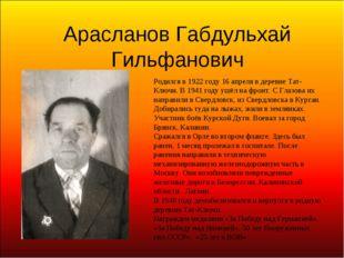 Арасланов Габдульхай Гильфанович Родился в 1922 году 16 апреля в деревне Тат-