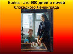 Война - это 900 дней и ночей блокадного Ленинграда