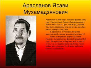 Арасланов Ясави Мухамадзянович Родился он в 1908 году. Ушёл на фронт в 1942 г
