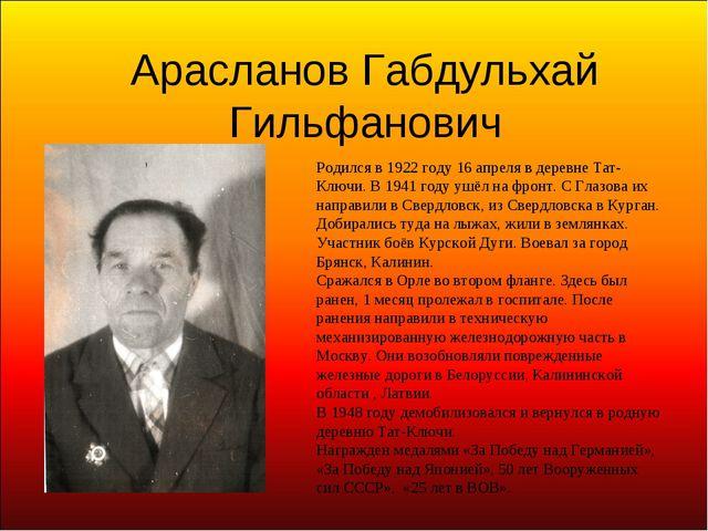 Арасланов Габдульхай Гильфанович Родился в 1922 году 16 апреля в деревне Тат-...