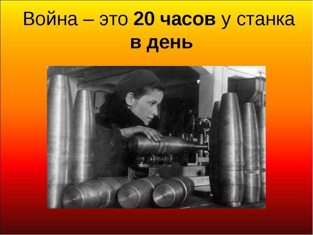 Война – это 20 часов у станка в день