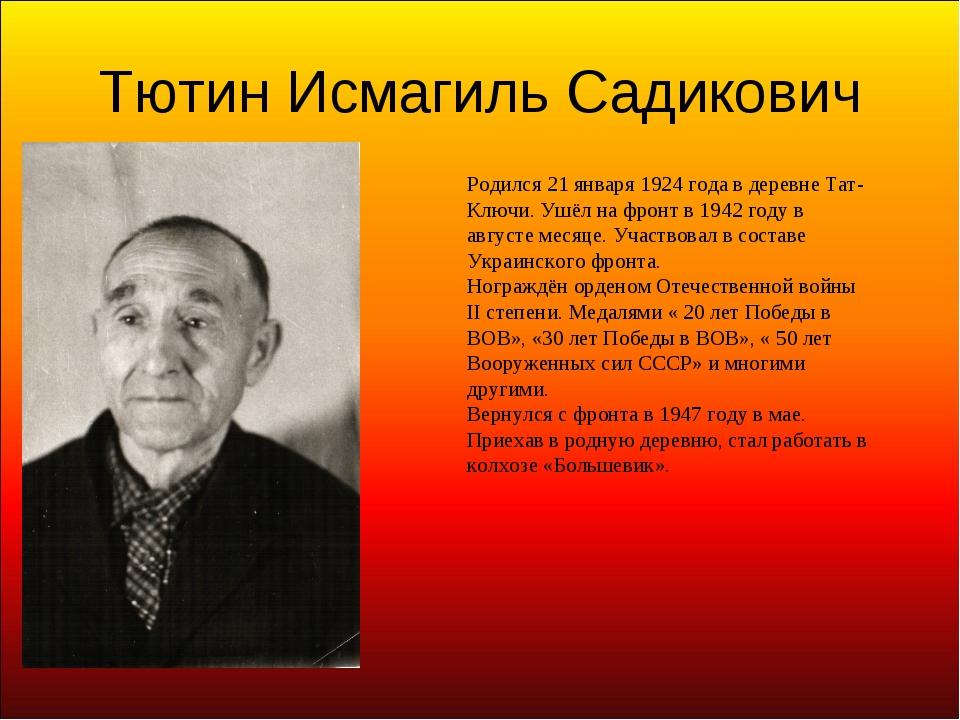 Тютин Исмагиль Садикович Родился 21 января 1924 года в деревне Тат-Ключи. Ушё...