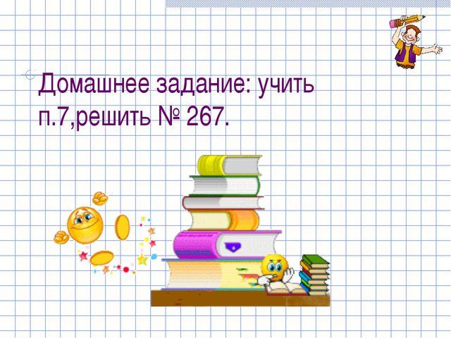 Домашнее задание: учить п.7,решить № 267.