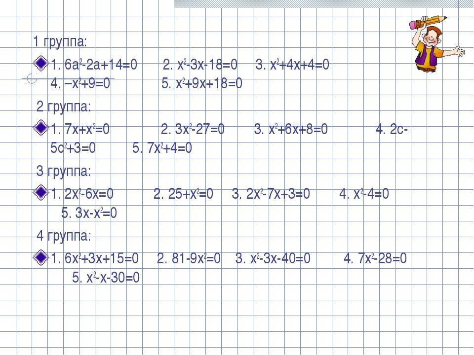 1 группа: 1. 6a2-2a+14=0 2. x2-3x-18=0 3. x2+4x+4=0 4. –x2+9=0 5. x2+9x+18=0...