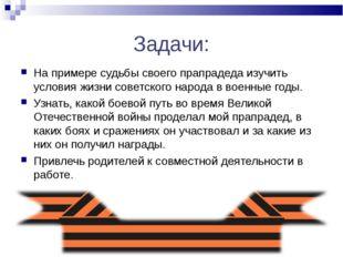 Задачи: На примере судьбы своего прапрадеда изучить условия жизни советского