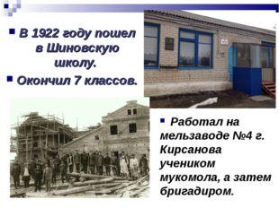 В 1922 году пошел в Шиновскую школу. Окончил 7 классов. Работал на мельзаводе