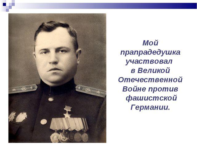 Мой прапрадедушка участвовал в Великой Отечественной Войне против фашистской...