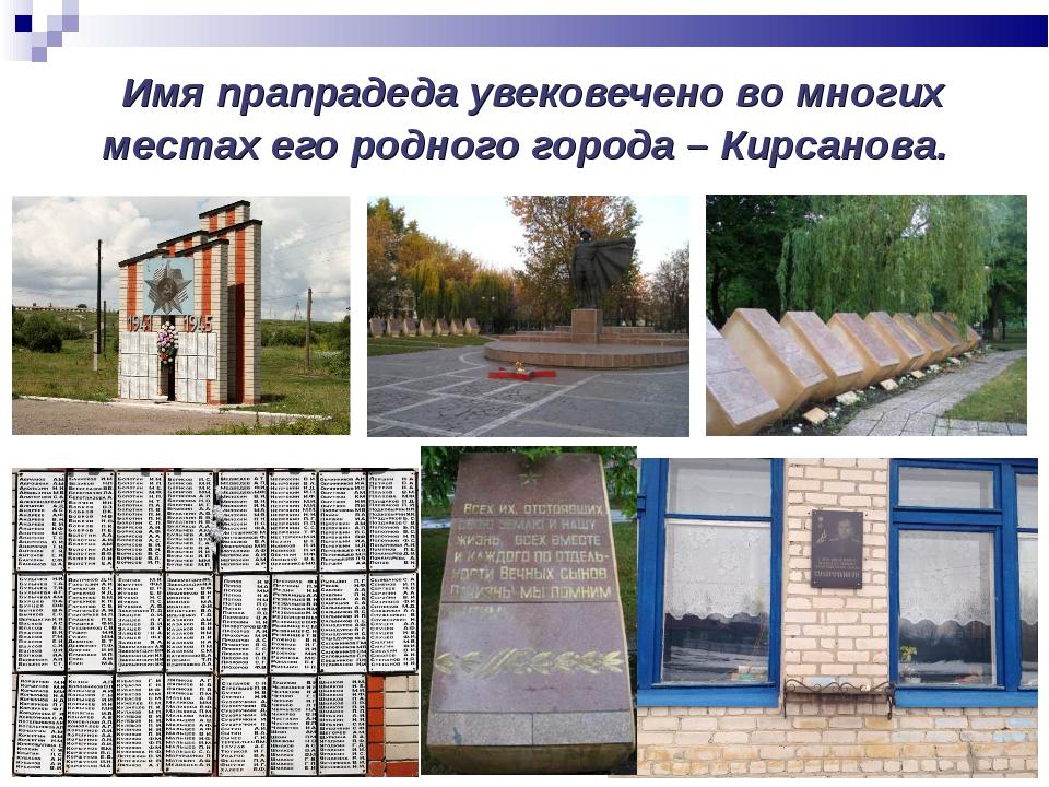 Имя прапрадеда увековечено во многих местах его родного города – Кирсанова.