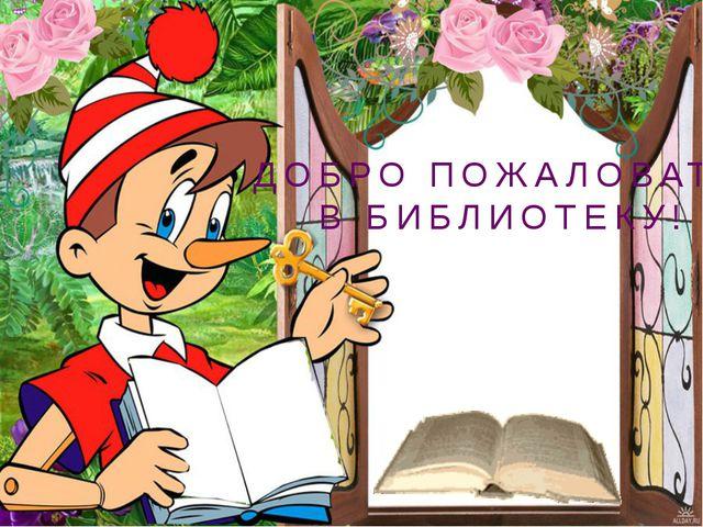 ДОБРО ПОЖАЛОВАТЬ В БИБЛИОТЕКУ!