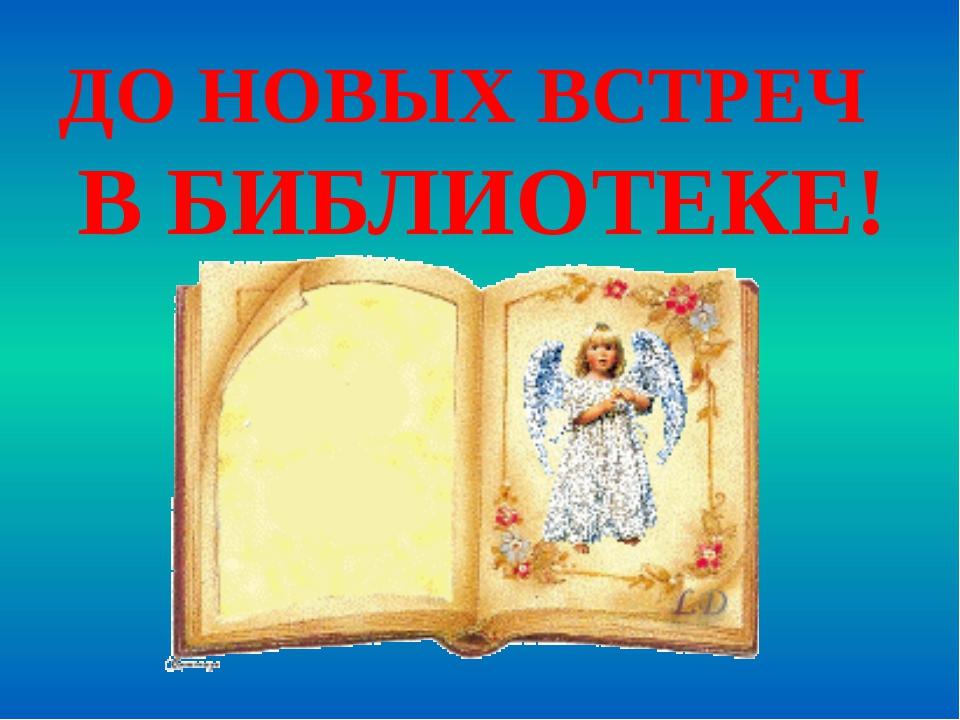 ДО НОВЫХ ВСТРЕЧ В БИБЛИОТЕКЕ!
