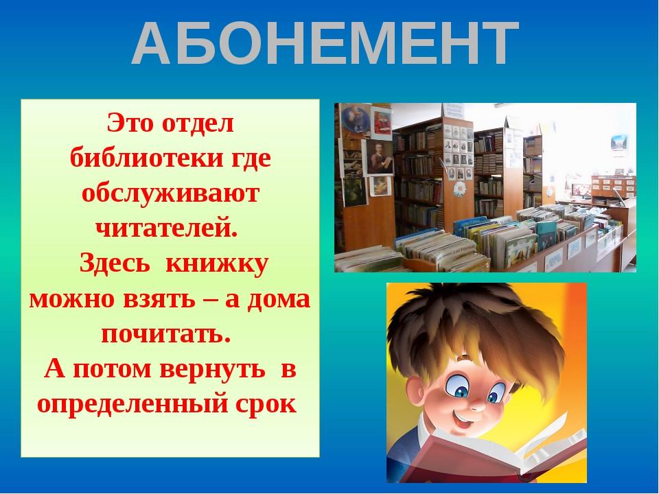 АБОНЕМЕНТ Это отдел библиотеки где обслуживают читателей. Здесь книжку можно...