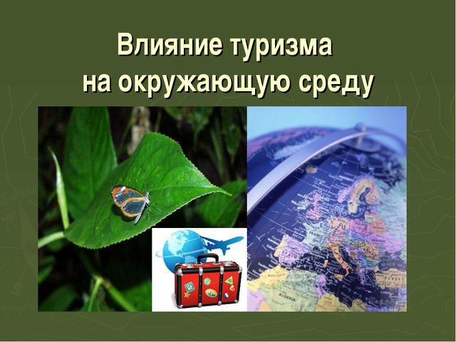 Влияние туризма на окружающую среду