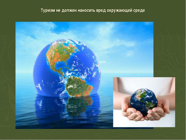 Туризм не должен наносить вред окружающей среде
