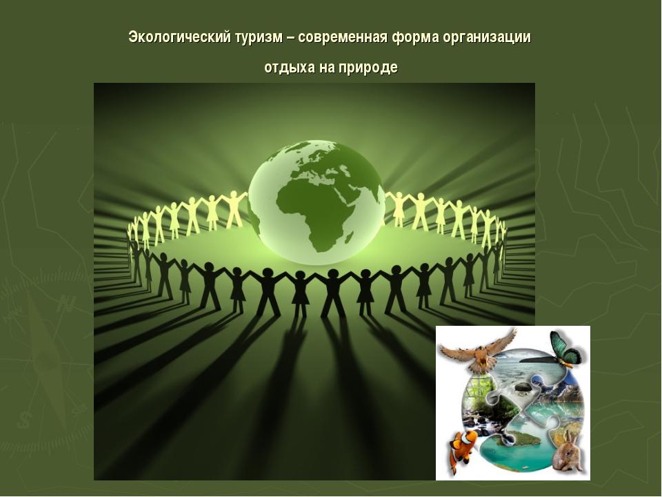 Экологический туризм – современная форма организации отдыха на природе