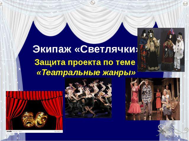 Экипаж «Светлячки» Защита проекта по теме «Театральные жанры»