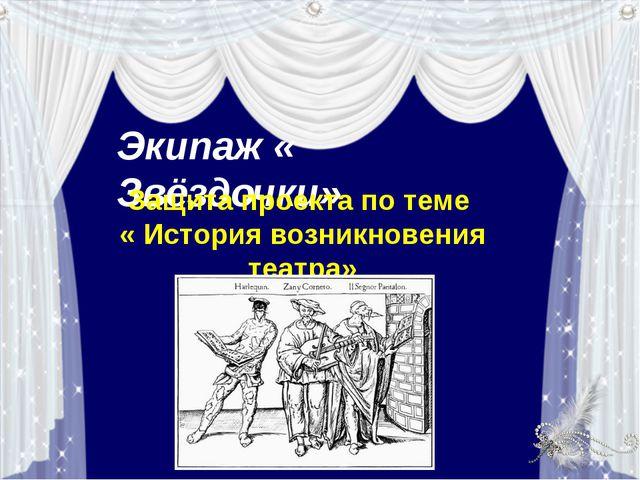 Экипаж « Звёздочки» Защита проекта по теме « История возникновения театра»