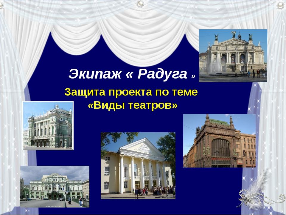 Экипаж « Радуга » Защита проекта по теме «Виды театров»