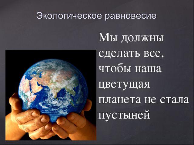 Мы должны сделать все, чтобы наша цветущая планета не стала пустыней