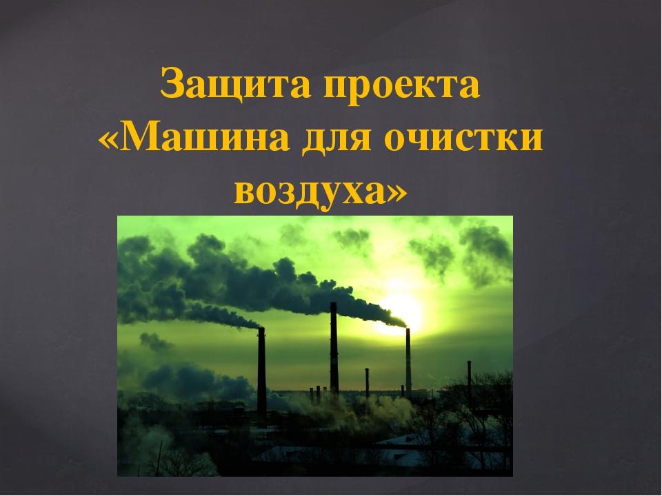 Защита проекта «Машина для очистки воздуха»