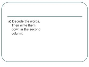 a) Decode the words. Then write them down in the second column.