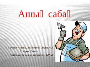 Ашық сабақ Өңдеген: Арнайы пәндер оқытушысы Қайрат Самал «Глубокое техникалық