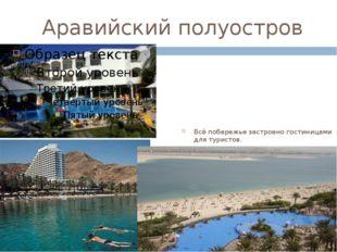 Аравийский полуостров Всё побережье застроено гостиницами для туристов. Здесь