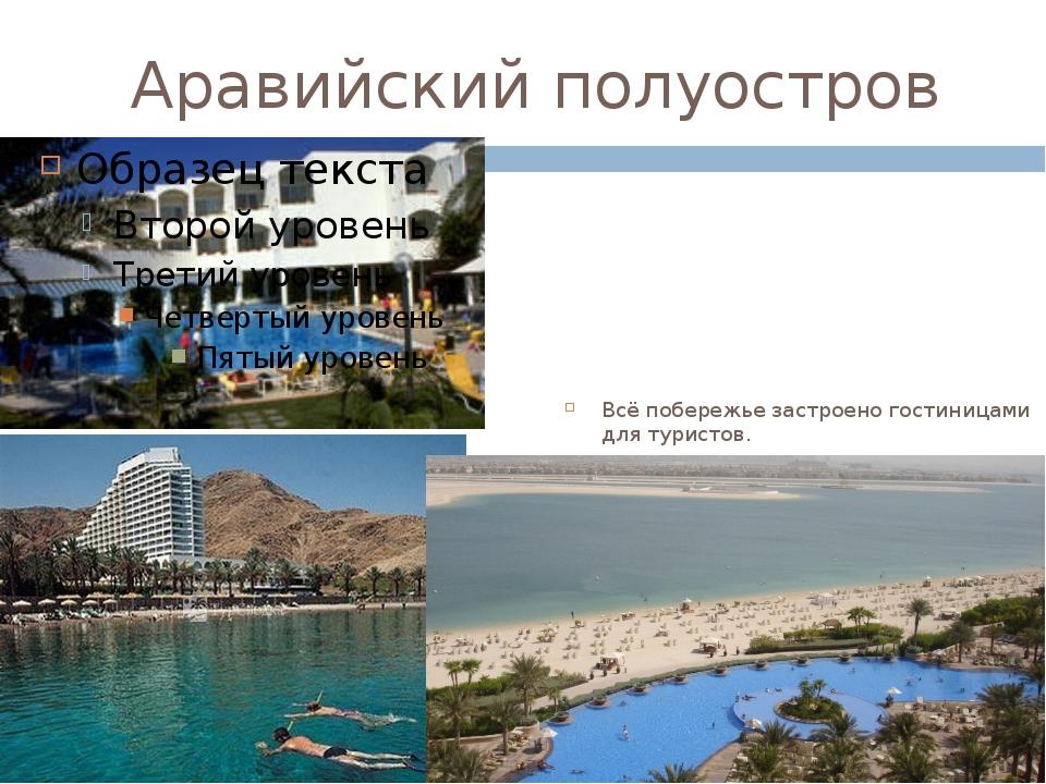 Аравийский полуостров Всё побережье застроено гостиницами для туристов. Здесь...