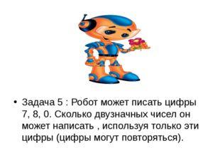 Задача 5 : Робот может писать цифры 7, 8, 0. Сколько двузначных чисел он мож