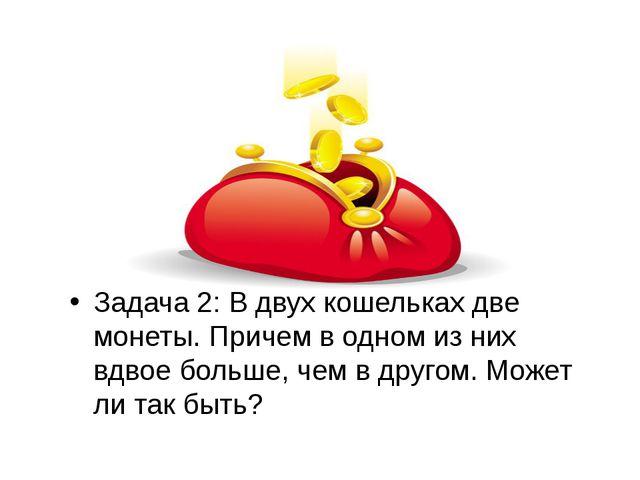 Задача 2: В двух кошельках две монеты. Причем в одном из них вдвое больше, ч...