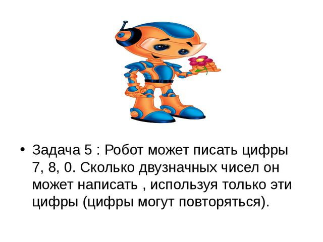 Задача 5 : Робот может писать цифры 7, 8, 0. Сколько двузначных чисел он мож...