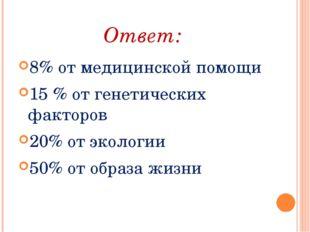 Ответ: 8% от медицинской помощи 15 % от генетических факторов 20% от экологии