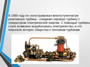 В 1885 году он сконструировал многоступенчатую реактивную турбину - соединил