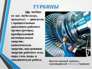 ТУРБИНЫ Турби́на (фр. turbine от лат. turbo вихрь, вращение)— двигатель с вр