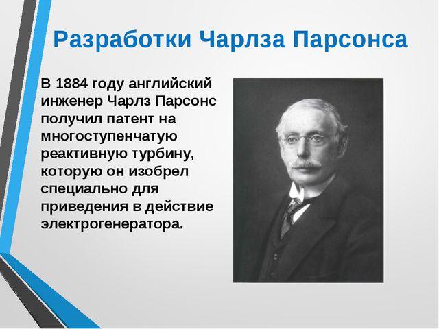 Разработки Чарлза Парсонса В 1884 году английский инженер Чарлз Парсонс получ...