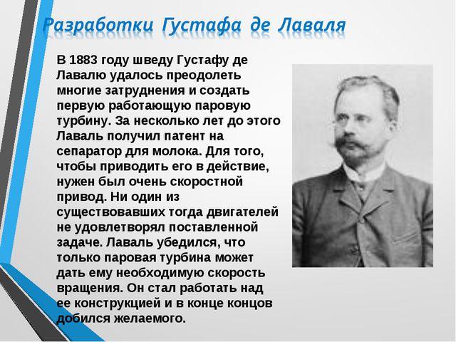 В 1883 году шведу Густафу де Лавалю удалось преодолеть многие затруднения и с...