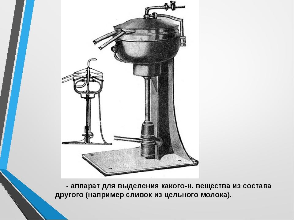 СЕПАРА́ТОР - аппарат для выделения какого-н. вещества из состава другого (нап...