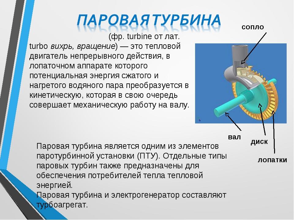 Парова́я турби́на (фр. turbine от лат. turbo вихрь, вращение)— это тепловой...