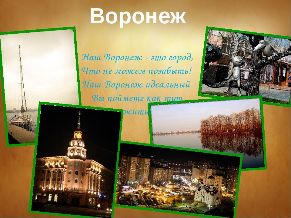 Воронеж Наш Воронеж - это город, Что не можем позабыть! Наш Воронеж идеальны...