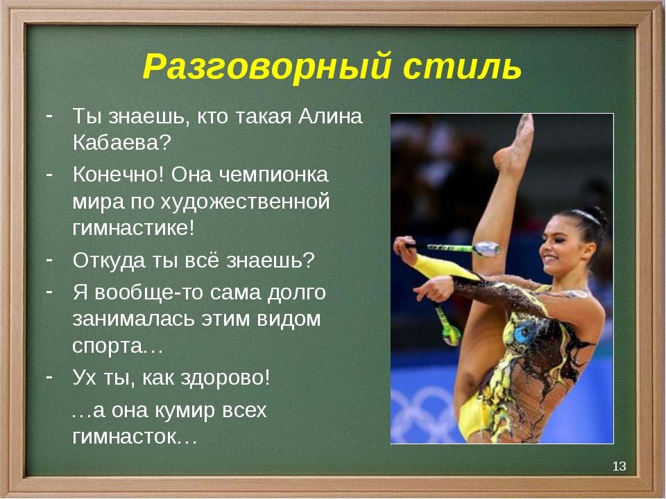 * Разговорный стиль Ты знаешь, кто такая Алина Кабаева? Конечно! Она чемпионк...