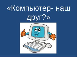 «Компьютер- наш друг?»