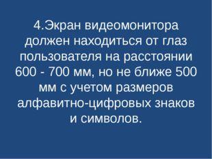 4.Экран видеомонитора должен находиться от глаз пользователя на расстоянии 60