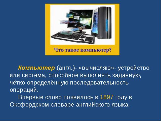 Компьютер (англ.)- «вычисляю»- устройство или система, способное выполнять з...