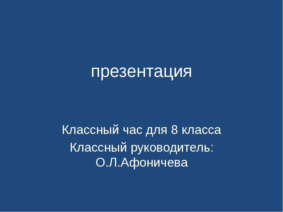 презентация Классный час для 8 класса Классный руководитель: О.Л.Афоничева