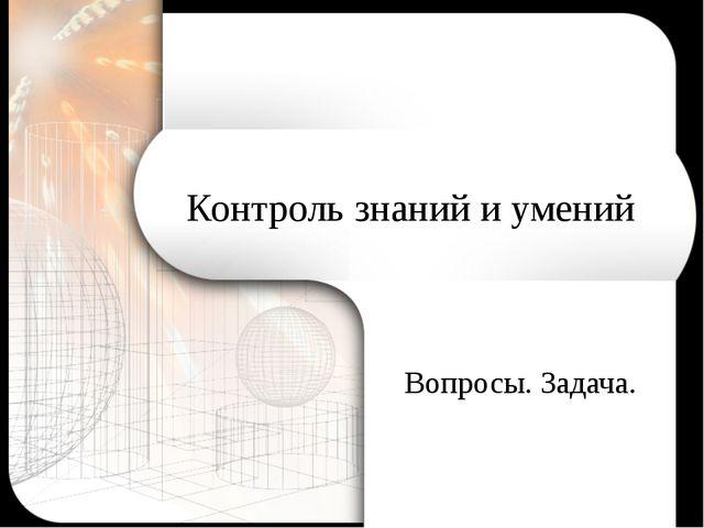 Контроль знаний и умений Вопросы. Задача.