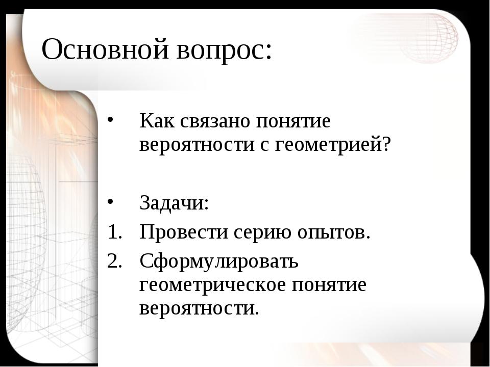 Основной вопрос: Как связано понятие вероятности с геометрией? Задачи: Провес...