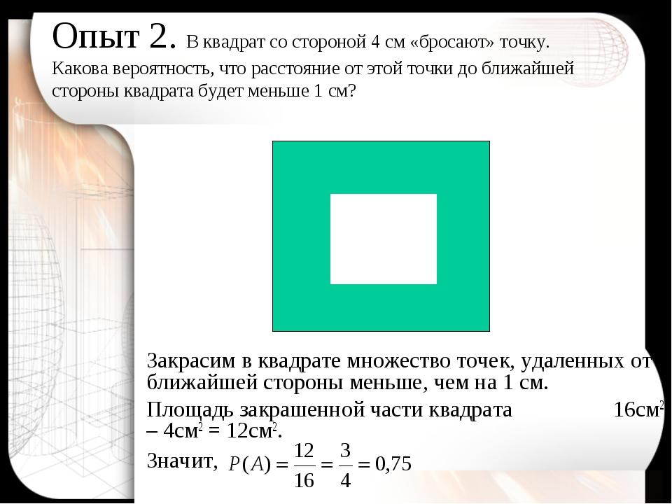 Опыт 2. В квадрат со стороной 4 см «бросают» точку. Какова вероятность, что р...