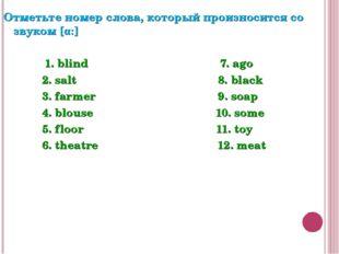 Отметьте номер слова, который произносится со звуком [α:] 1. blind 7. ago 2.