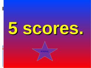 5 scores. вперед